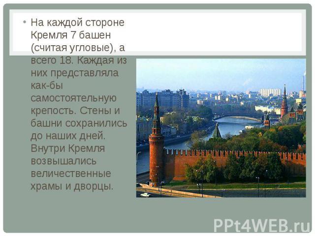 На каждой стороне Кремля 7 башен (считая угловые), а всего 18. Каждая из них представляла как-бы самостоятельную крепость. Стены и башни сохранились до наших дней. Внутри Кремля возвышались величественные храмы и дворцы.