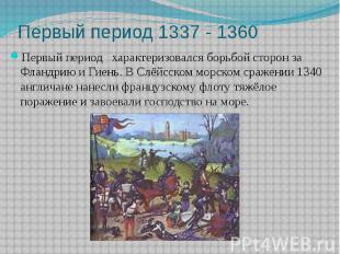 Первый период 1337 - 1360 Первый период характеризовался борьбой сторон за Фланд