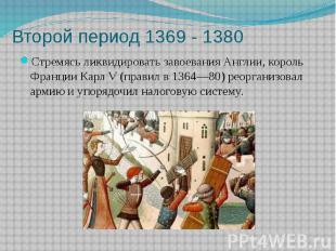 Второй период 1369 - 1380 Стремясь ликвидировать завоевания Англии, король Франц
