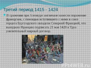 Третий период 1415 - 1424 В сражении при Азенкуре англичане нанесли поражение фр