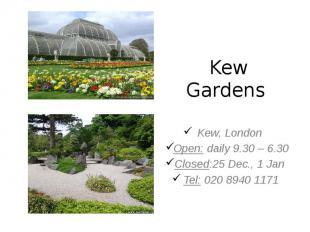 Kew Gardens Kew, London Open: daily 9.30 – 6.30 Closed:25 Dec., 1 Jan Tel: 020 8