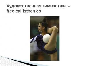 Художественная гимнастика – free callisthenics