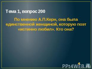 Тема 1, вопрос 200 По мнению А.П.Керн, она была единственной женщиной, которую п
