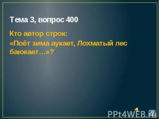 Тема 3, вопрос 400 Кто автор строк: «Поёт зима аукает, Лохматый лес баюкает…»?