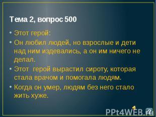Тема 2, вопрос 500 Этот герой: Он любил людей, но взрослые и дети над ним издева