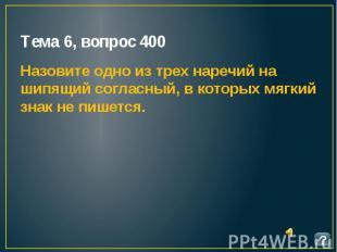 Тема 6, вопрос 400 Назовите одно из трех наречий на шипящий согласный, в которых