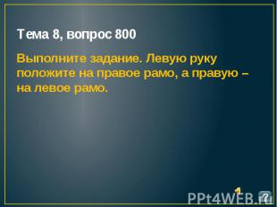 Тема 8, вопрос 800 Выполните задание. Левую руку положите на правое рамо, а прав