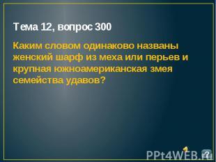 Тема 12, вопрос 300 Каким словом одинаково названы женский шарф из меха или перь