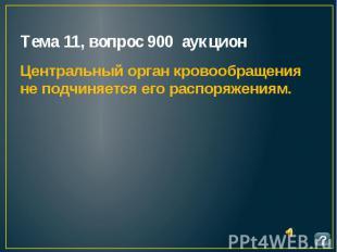 Тема 11, вопрос 900 аукцион Центральный орган кровообращения не подчиняется его