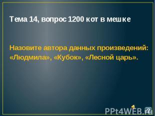 Тема 14, вопрос 1200 кот в мешке Назовите автора данных произведений: «Людмила»,