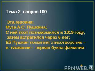 Тема 2, вопрос 100 Эта героиня: Муза А.С. Пушкина; С ней поэт познакомился в 181