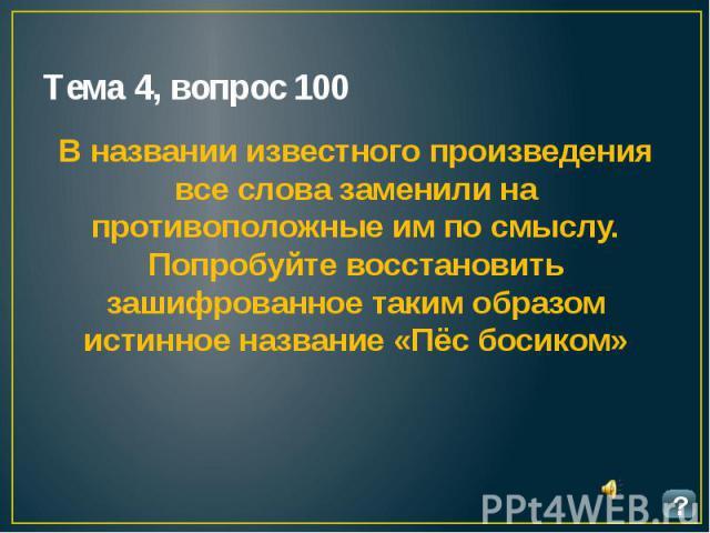 Тема 4, вопрос 100 В названии известного произведения все слова заменили на противоположные им по смыслу. Попробуйте восстановить зашифрованное таким образом истинное название «Пёс босиком»