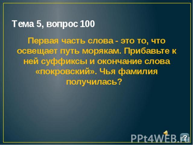 Тема 5, вопрос 100 Первая часть слова - это то, что освещает путь морякам. Прибавьте к ней суффиксы и окончание слова «покровский». Чья фамилия получилась?