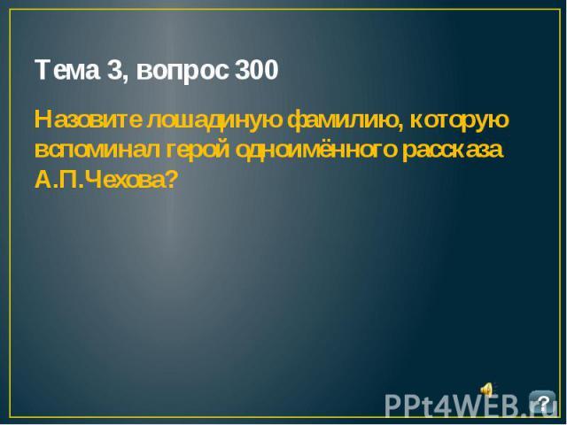 Тема 3, вопрос 300 Назовите лошадиную фамилию, которую вспоминал герой одноимённого рассказа А.П.Чехова?