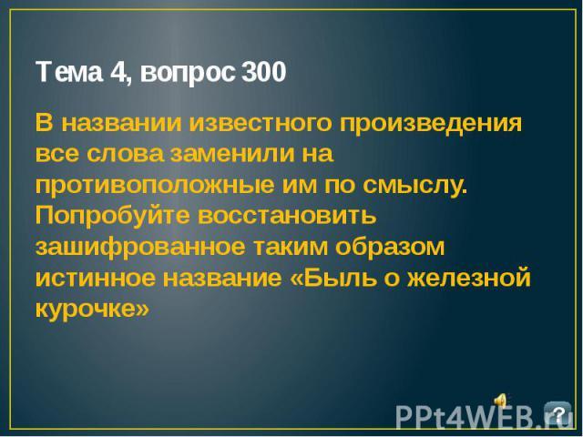 Тема 4, вопрос 300 В названии известного произведения все слова заменили на противоположные им по смыслу. Попробуйте восстановить зашифрованное таким образом истинное название «Быль о железной курочке»