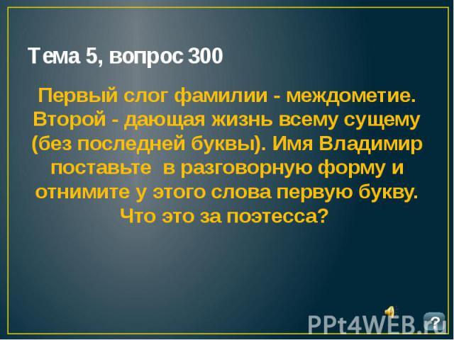 Тема 5, вопрос 300 Первый слог фамилии - междометие. Второй - дающая жизнь всему сущему (без последней буквы). Имя Владимир поставьте в разговорную форму и отнимите у этого слова первую букву. Что это за поэтесса?