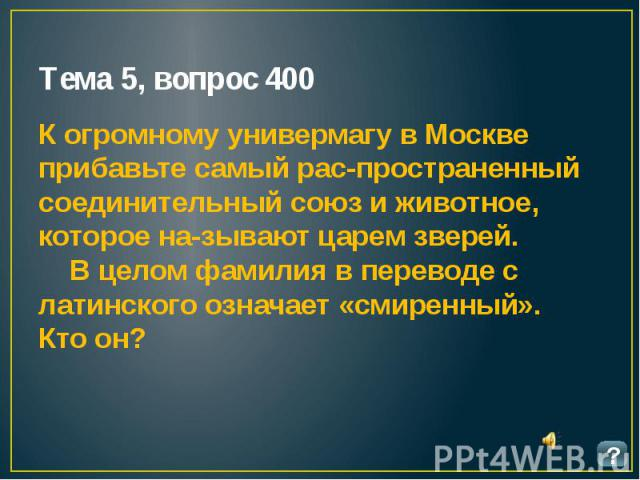 Тема 5, вопрос 400 К огромному универмагу в Москве прибавьте самый распространенный соединительный союз и животное, которое называют царем зверей. В целом фамилия в переводе с латинского означает «смиренный». Кто он?