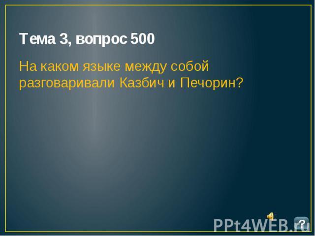 Тема 3, вопрос 500 На каком языке между собой разговаривали Казбич и Печорин?