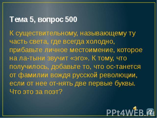 Тема 5, вопрос 500 К существительному, называющему ту часть света, где всегда холодно, прибавьте личное местоимение, которое на латыни звучит «эго». К тому, что получилось, добавьте то, что останется от фамилии вождя русской революции, есл…