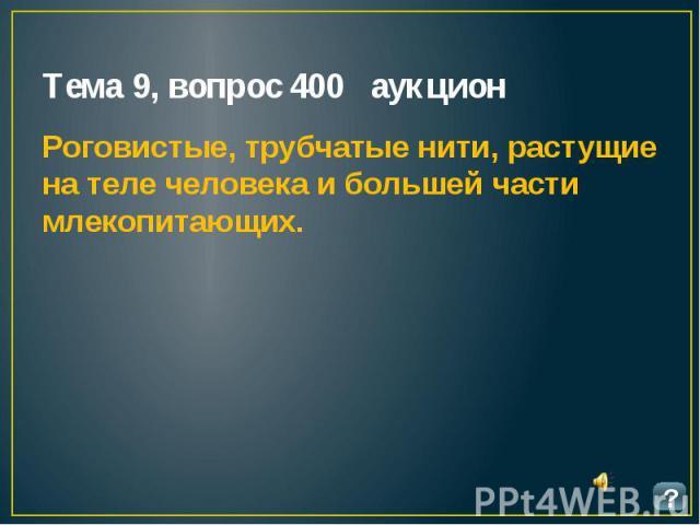 Тема 9, вопрос 400 аукцион Роговистые, трубчатые нити, растущие на теле человека и большей части млекопитающих.