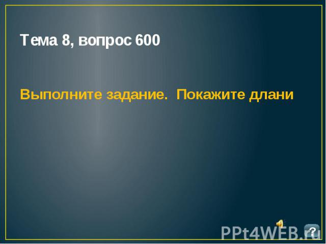 Тема 8, вопрос 600 Выполните задание. Покажите длани