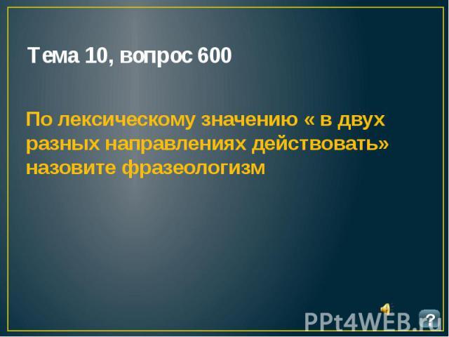 Тема 10, вопрос 600 По лексическому значению « в двух разных направлениях действовать» назовите фразеологизм