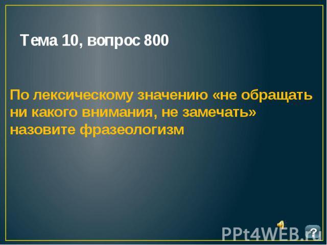 Тема 10, вопрос 800 По лексическому значению «не обращать ни какого внимания, не замечать» назовите фразеологизм