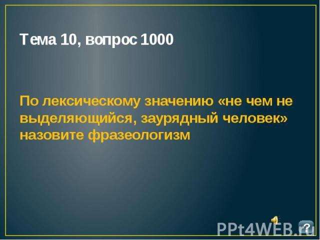 Тема 10, вопрос 1000 По лексическому значению «не чем не выделяющийся, заурядный человек» назовите фразеологизм