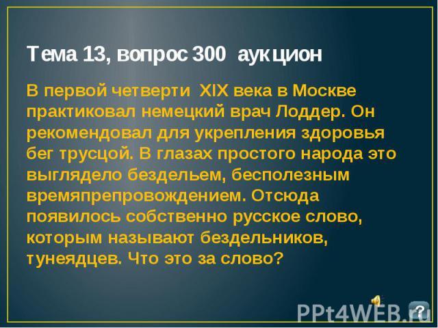 Тема 13, вопрос 300 аукцион В первой четверти XIX века в Москве практиковал немецкий врач Лоддер. Он рекомендовал для укрепления здоровья бег трусцой. В глазах простого народа это выглядело бездельем, бесполезным времяпрепровождением. Отсюда появило…