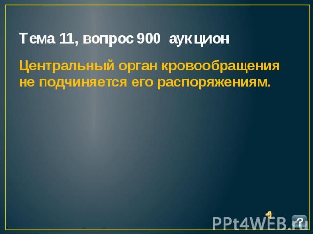 Тема 11, вопрос 900 аукцион Центральный орган кровообращения не подчиняется его распоряжениям.