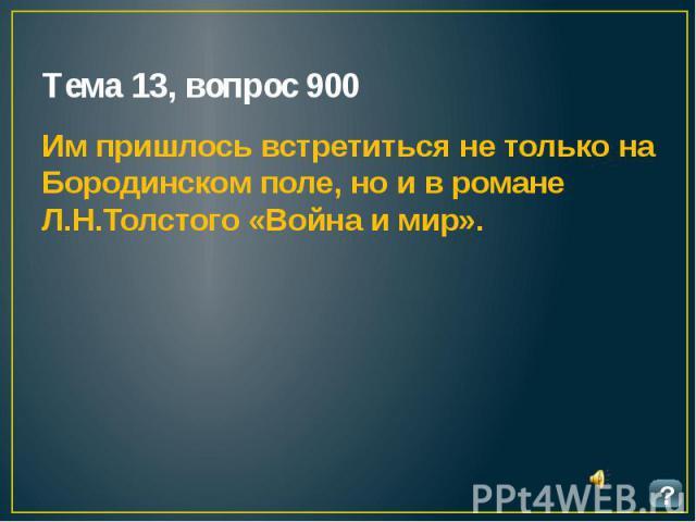 Тема 13, вопрос 900 Им пришлось встретиться не только на Бородинском поле, но и в романе Л.Н.Толстого «Война и мир».