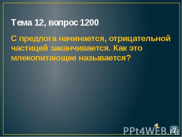 Тема 12, вопрос 1200 С предлога начинается, отрицательной частицей заканчивается. Как это млекопитающее называется?