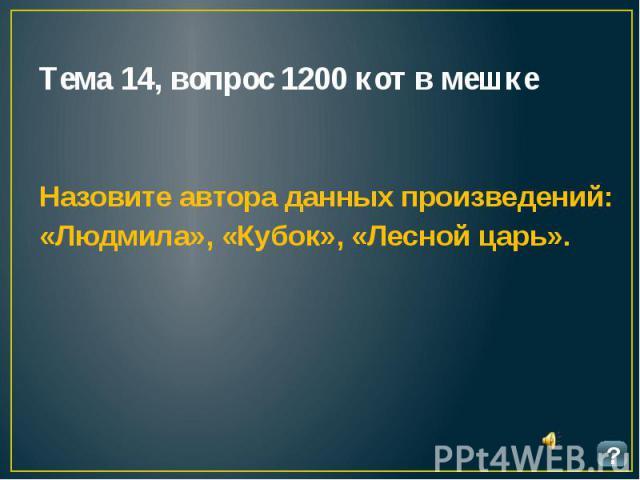 Тема 14, вопрос 1200 кот в мешке Назовите автора данных произведений: «Людмила», «Кубок», «Лесной царь».