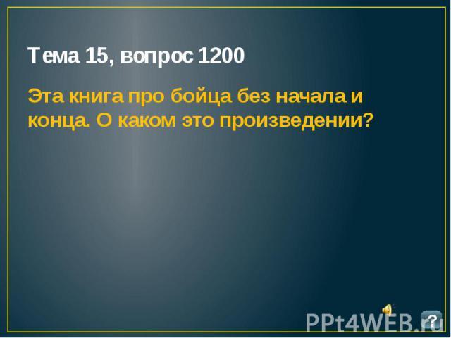 Тема 15, вопрос 1200 Эта книга про бойца без начала и конца. О каком это произведении?