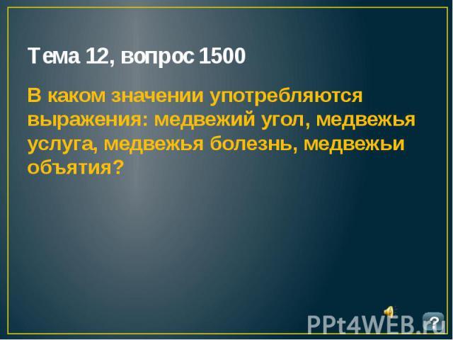 Тема 12, вопрос 1500 В каком значении употребляются выражения: медвежий угол, медвежья услуга, медвежья болезнь, медвежьи объятия?
