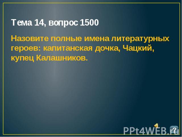 Тема 14, вопрос 1500 Назовите полные имена литературных героев: капитанская дочка, Чацкий, купец Калашников.