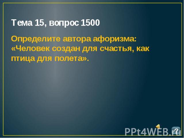 Тема 15, вопрос 1500 Определите автора афоризма: «Человек создан для счастья, как птица для полета».
