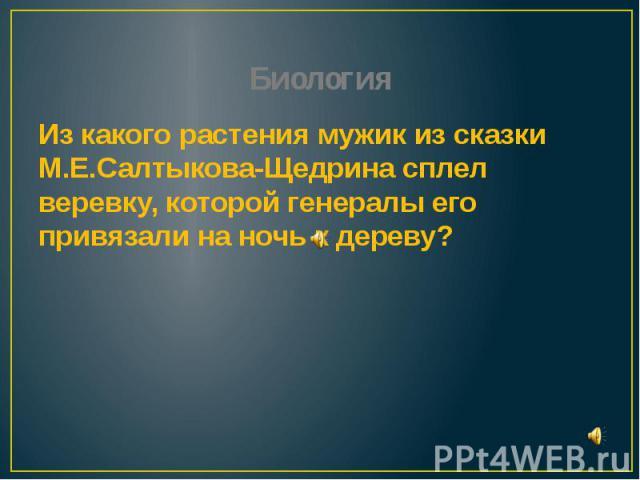 Биология Из какого растения мужик из сказки М.Е.Салтыкова-Щедрина сплел веревку, которой генералы его привязали на ночь к дереву?