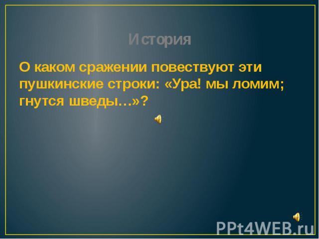 История О каком сражении повествуют эти пушкинские строки: «Ура! мы ломим; гнутся шведы…»?