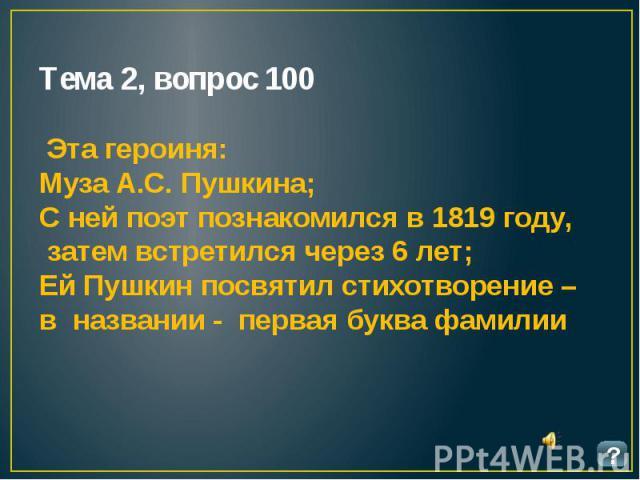 Тема 2, вопрос 100 Эта героиня: Муза А.С. Пушкина; С ней поэт познакомился в 1819 году, затем встретился через 6 лет; Ей Пушкин посвятил стихотворение – в названии - первая буква фамилии