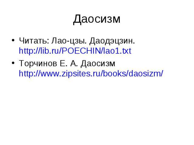 Читать: Лао-цзы. Даодэцзин. http://lib.ru/POECHIN/lao1.txt Читать: Лао-цзы. Даодэцзин. http://lib.ru/POECHIN/lao1.txt Торчинов Е. А. Даосизм http://www.zipsites.ru/books/daosizm/