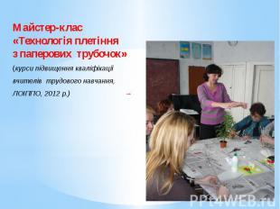 Майстер-клас«Технологія плетіння з паперових трубочок»(курси підвищення кваліфік