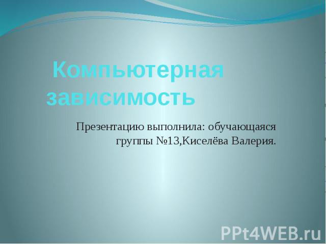 Компьютерная зависимость Презентацию выполнила: обучающаяся группы №13,Киселёва Валерия.