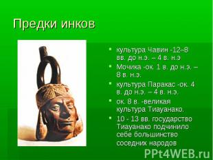 Предки инков культура Чавин -12–8 вв. до н.э. – 4 в. н.э Мочика -ок. 1 в. до н.э