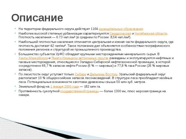 Описание На территории федерального округа действует 1164муниципальных образования. Наиболее высокой степенью урбанизации характеризуютсяСвердловскаяиЧелябинская области. Плотность населения— 6.73 чел./км² (в среднем по…
