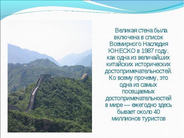 Великая стена была включена в список Всемирного Наследия ЮНЕСКО в 1987 году, как одна из величайших китайских исторических достопримечательностей. Ко всему прочему, это одна из самых посещаемых достопримечательностей в мире — ежегодно здесь бывает о…
