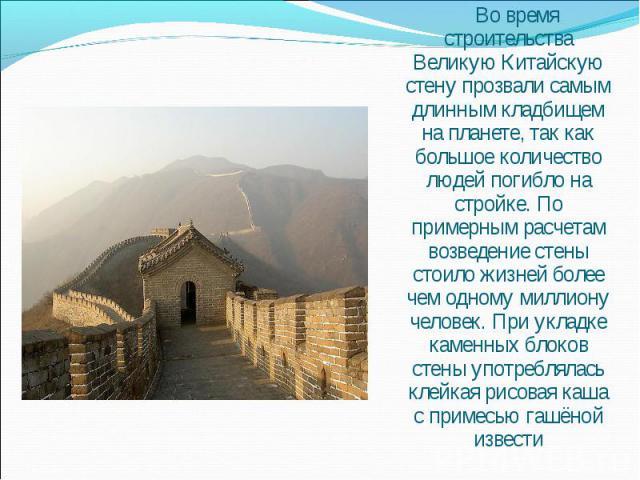 Во время строительства Великую Китайскую стену прозвали самым длинным кладбищем на планете, так как большое количество людей погибло на стройке. По примерным расчетам возведение стены стоило жизней более чем одному миллиону человек. При укладке каме…