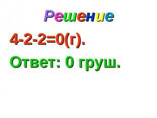 Решение 4-2-2=0(г). Ответ: 0 груш.