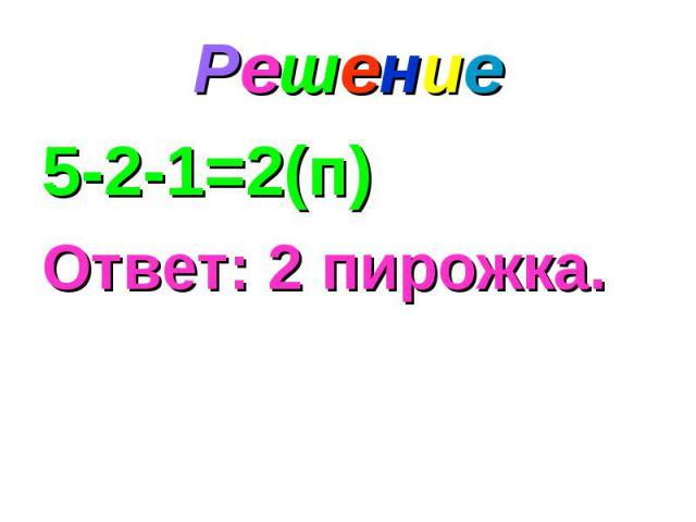 Решение 5-2-1=2(п) Ответ: 2 пирожка.