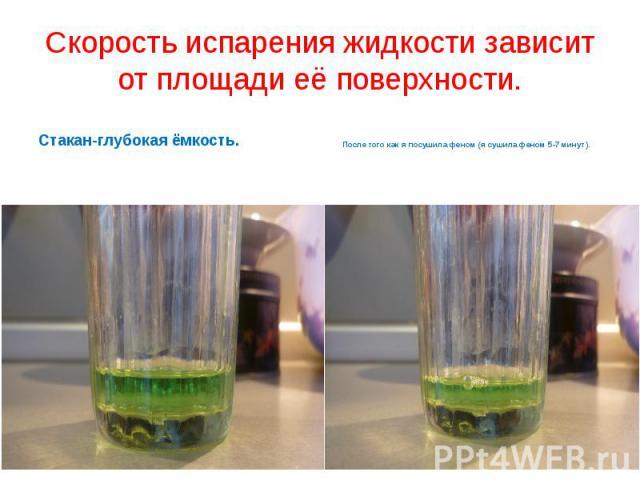 Скорость испарения жидкости зависит от площади её поверхности.Стакан-глубокая ёмкость.